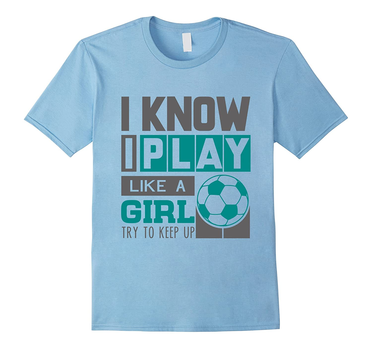 bef85b5d I Know I Play Like A Girl Soccer T-Shirt Try To Keep Up-RT – Rateeshirt