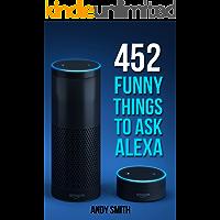 Alexa: 452 Funny Things To Ask Alexa (Amazon Echo, Amazon Dot, Amazon Alexa, Bonus Included)