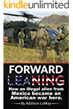 Forward Leaning: How an Illegal Alien from Mexico became an American War Hero