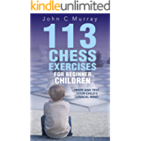 113 Chess Exercises for Beginner Children: Train and Test Your Child's Logical Mind (English Edition)
