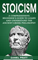 Stoicism: A Comprehensive Beginner's Guide To