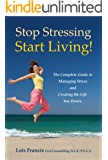 Stop Stressing Start Living! The Complete Guide to Managing Stress and Creating the Life You Desire.