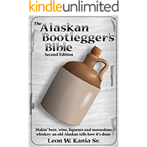 The Alaskan Bootlegger's Bible, Second Edition: Makin' Beer, Wine, Liqueurs and Moonshine Whiskey: An old Alaskan tells…