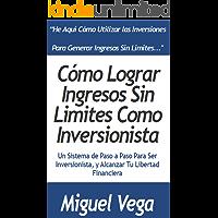 Cómo Generar Ingresos sin Limites como Inversionista: Un Sistema Paso a Paso Para ser Inversionista y Alcanzar tu Libertad Financiera