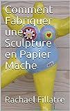 Comment Fabriquer une Sculpture en  Papier Mache (French Edition)
