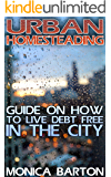 Urban Homesteading: Guide On How To Live Debt Free In The City