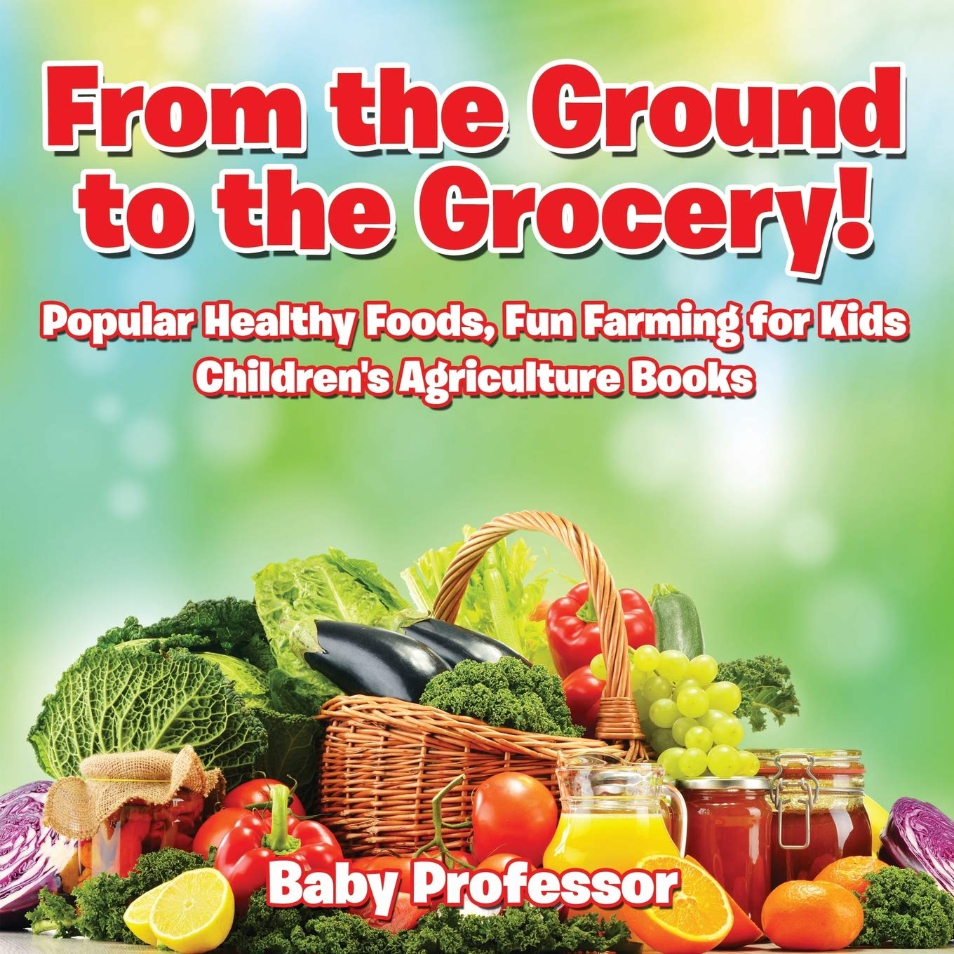 From The Ground To The Grocery Popular Healthy Foods Fun Farming For Kids Children S Agriculture Books Professor Baby 9781683269977 Amazon Com Books
