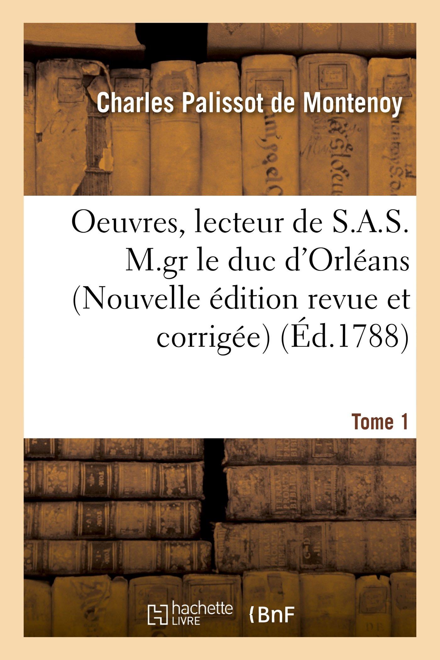 Read Online Oeuvres, Lecteur de S.A.S. M.Gr Le Duc d'Orléans. Nouvelle Édition, Revue Et Corrigée Tome 1 (Litterature) (French Edition) PDF