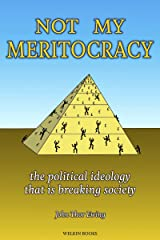 Not My Meritocracy: the political ideology that is breaking society Kindle Edition