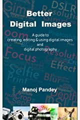 Better Digital Images: A guide to creating, editing & using digital images and digital photography Kindle Edition