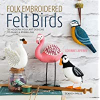 Folk Embroidered Felt Birds: 20 Modern Folk Art Designs to Make & Embellish