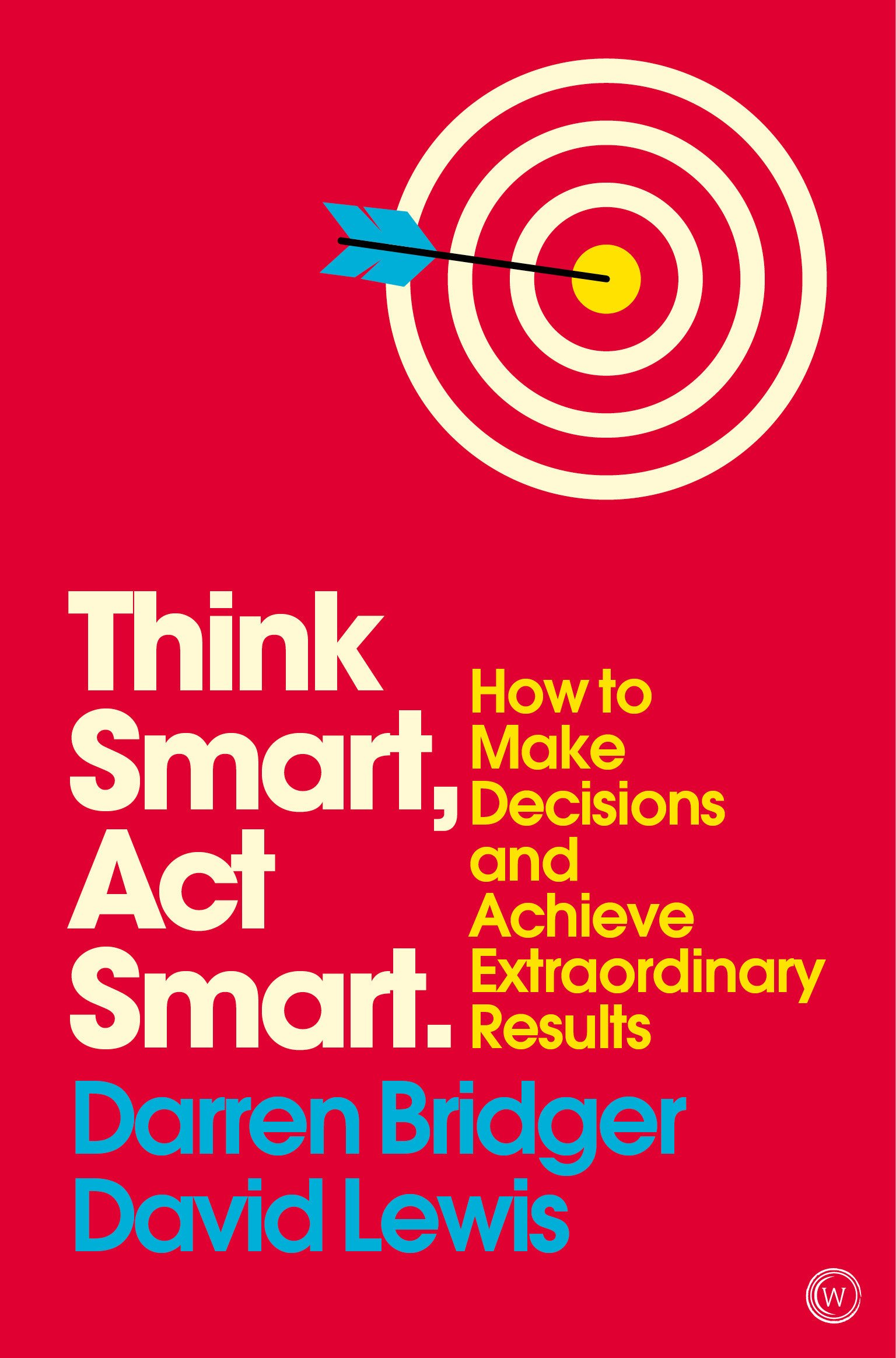 Think Smart, Act Smart: How to Make Decisions and Achieve Extraordinary Results (Mindzone)