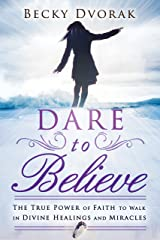 Dare to Believe: The True Power of Faith to Walk in Divine Healings and Miracles Kindle Edition