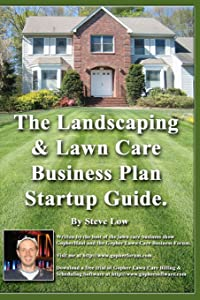 The Landscaping And Lawn Care Business Plan Startup Guide.: A Step By Step Guide On How To Make A Landscape Or Lawn Care Business Plan With Real Life Examples.