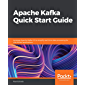 Apache Kafka Quick Start Guide: Leverage Apache Kafka 2.0 to simplify real-time data processing for distributed applications