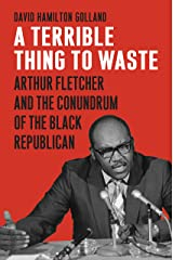 A Terrible Thing to Waste: Arthur Fletcher and the Conundrum of the Black Republican Hardcover