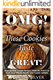 OMG! These Cookies Taste Great!: High Quality Cookie Recipes With the Power to Turn Your Whole Family into Cookie Addicts (Andrea Silver Cookie and Cake Recipes Book 1)