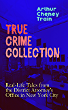 TRUE CRIME COLLECTION: Real-Life Tales from the District Attorney's Office in New York City: Mayhem, Corruption, Forgery, Murders and Other Crimes in New ... Beginning of 20th Century (English Edition)