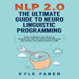 NLP 2.0 - The Ultimate Guide to Neuro Linguistic Programming: How to Rewire Your Brain and Create the Life You Want and Become the Person You Were Meant to Be