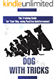 Dog With Tricks: The Training Guide For Your Dog Using Positive Reinforcement (Training, Positive Reinforcement, Basic Dog Commands, Obedient, fast working ... Commands, Interacting With Your Dog Book 1)