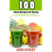 100 Juice Recipes for Energy: A fruit and vegetable smoothie juicing guide. Healthy...