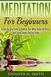 Meditation For Beginners: A Step By Step Guide To Calming Your Mind, Reducing Stress, And Living Longer Starting Today (Self Improvement Book 3)