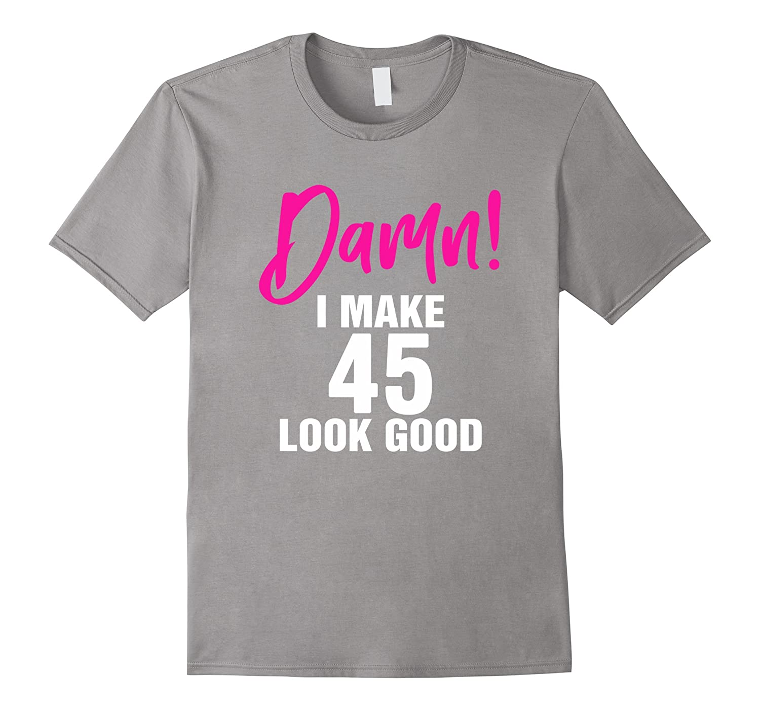 I Make 45 Look Good 45th Birthday T Shirts For Women Men RT