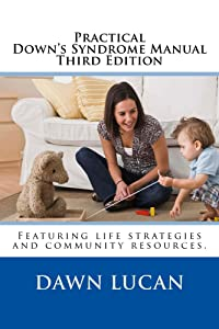 Practical Down Syndrome Manual Third Edition:Learn the Secrets to Accessing Education, Healthcare Childcare, and Community Resources