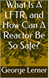 What Is A LFTR, and How Can A Reactor Be So Safe?: Molten Salt Reactors, including Liquid Fluoride Thorium Reactors (English Edition)