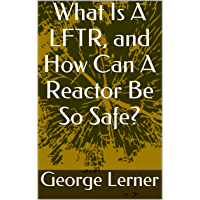 What Is A LFTR, and How Can A Reactor Be So Safe?: Molten Salt Reactors, including Liquid Fluoride Thorium Reactors