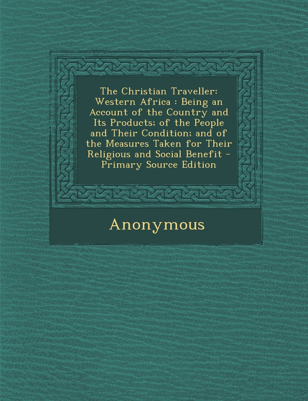 Download The Christian Traveller: Western Africa: Being an Account of the Country and Its Products; Of the People and Their Condition; And of the Measur pdf epub