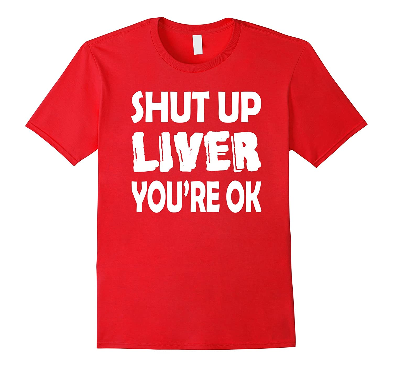 Funny Shut Up Liver You're OK Tshirt – Party Tee