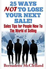 25 Ways NOT To Lose Your Next Sale! : Sales Tips For People New To The World Of Selling Kindle Edition