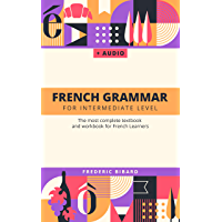 French Grammar for Intermediate level: The most complete textbook and workbook for French Learners (French Edition)