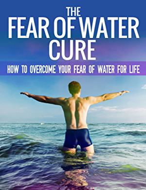 The Fear Of Water Cure - How To Overcome Your Fear Of Water For Life: Swimming Lessons; Swim Lessons; Learning to Swim; Swimming Books; Swim Workouts