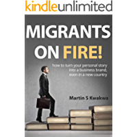 MIGRANTS ON FIRE!: how to turn your personal story into a business brand, even in a new country