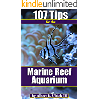 107 Tips for the Marine Reef Aquarium: Saltwater Aquarium Hobby Tips for Beginner and Intermediate Fish and Coral Enthusiasts (Reef Aquarium Series Book 3)