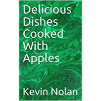 Delicious Dishes  Cooked With Apples (English Edition)
