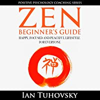 Zen: Beginner's Guide: Happy, Peaceful and Focused Lifestyle for Everyone: Positive Psychology Coaching Series, Volume 7