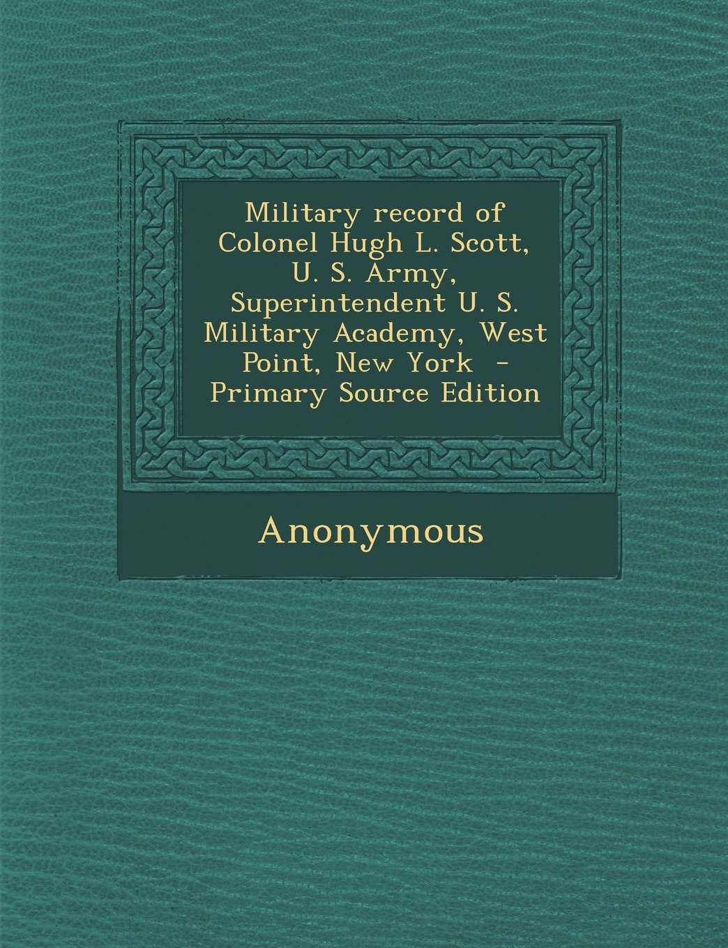 Read Online Military Record of Colonel Hugh L. Scott, U. S. Army, Superintendent U. S. Military Academy, West Point, New York - Primary Source Edition PDF
