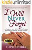 I Will Never Forget: A Daughter's Story of Her Mother's Arduous and Humorous Journey Through Dementia