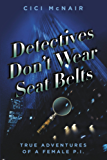 Detectives Don't Wear Seat Belts: True Adventures of a Female P.I.