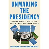 Unmaking the Presidency: Donald Trump's War on the World's Most Powerful Office (English Edition)