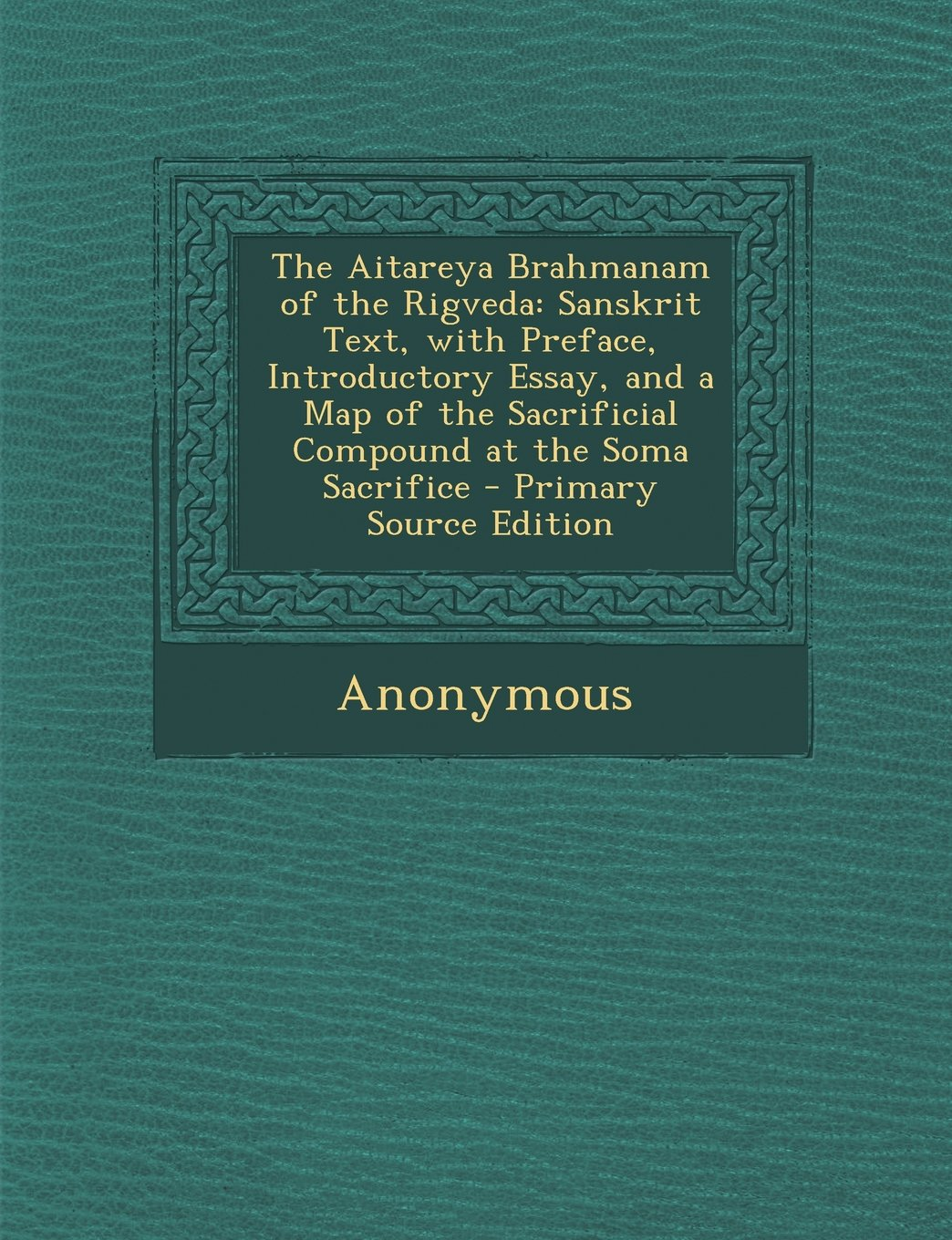 The Aitareya Brahmanam of the Rigveda: Sanskrit Text, with Preface, Introductory Essay, and a Map of the Sacrificial Compound at the Soma Sacrifice - Primary Source Edition ebook