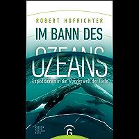 Im Bann des Ozeans: Expeditionen in die Wunderwelt der Tiefe