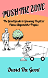 Push the Zone: The Good Guide to Growing Tropical Plants Beyond the Tropics (The Good Guide to Gardening Book 3)