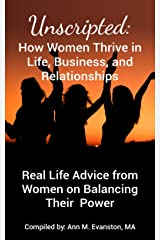 Unscripted: How Women Thrive in Life, Business, and Relationships: Real Life Advice from Women on Balancing Their Power (Unscripted Stories Book 1) Kindle Edition