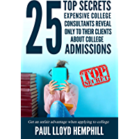 25 Top Secrets Expensive College Consultants Reveal Only To Their Clients About College Admissions: Get An Unfair Advantage When Applying To College (English Edition)