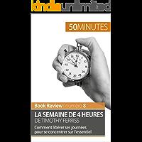 La semaine de 4 heures de Timothy Ferriss: Comment libérer ses journées pour se concentrer sur l'essentiel (Book Review t. 8) (French Edition)