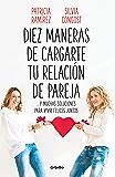 Diez maneras de cargarte tu relación de pareja: ...y muchas soluciones para vivir felices juntos